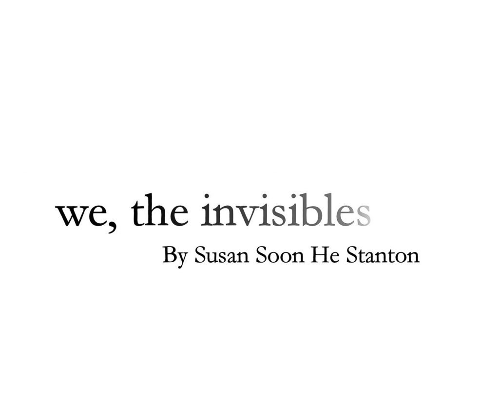 we, the invisibles, by Susan Soon He Stanton, written in fading text